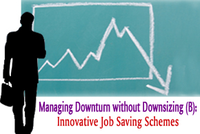 Managing Downturn without Downsizing (B): Innovative Job Saving Schemes